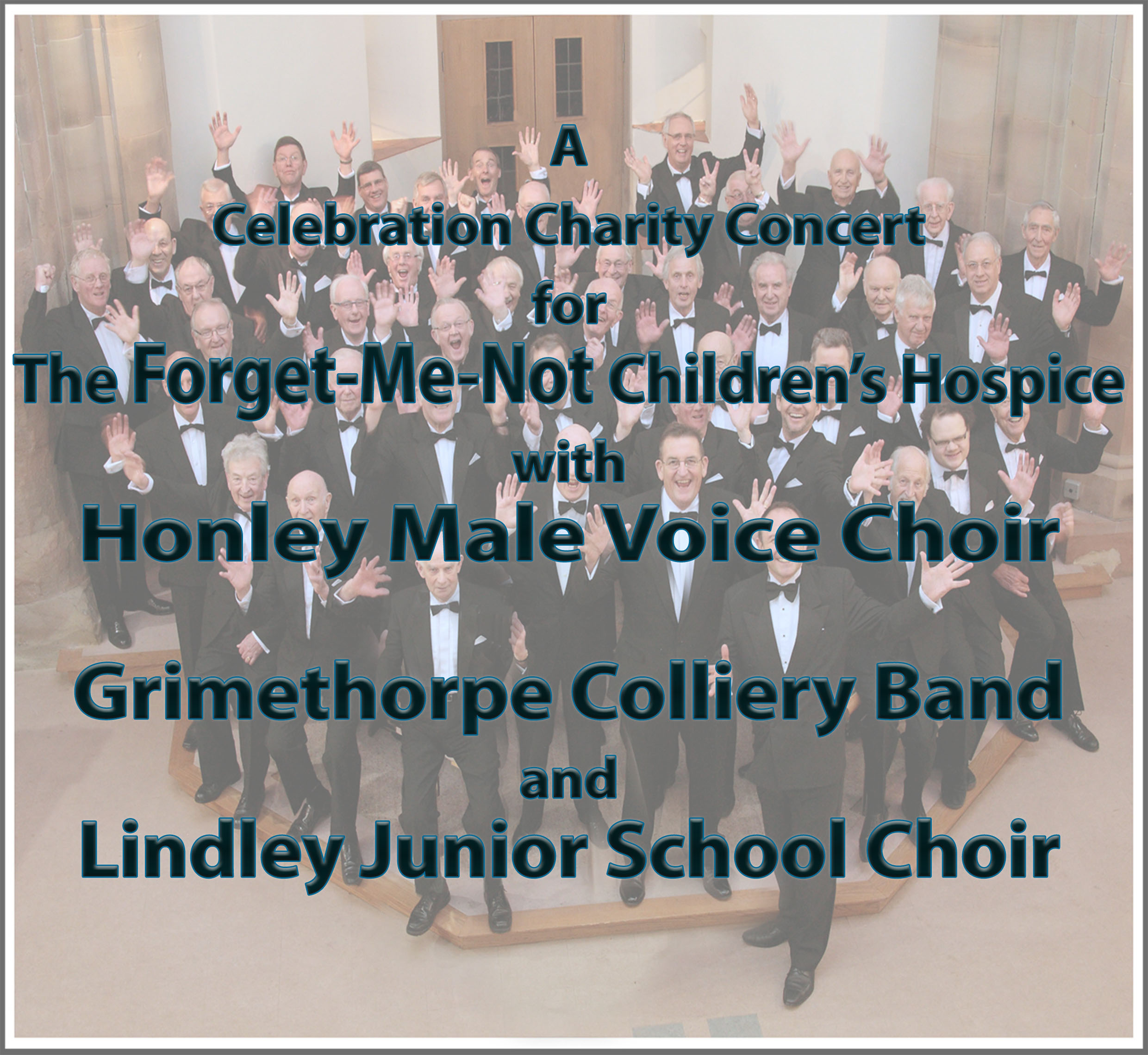 A feast of music with Honley Male Voice Choir and special guests - Grimethorpe Colliery Band of 'Brassed Off' fame  and Lindley Junior School Choir, BBC Junior Choir Of The Year 2016. In Aid of the Forget-Me-Not Children's Hospice.